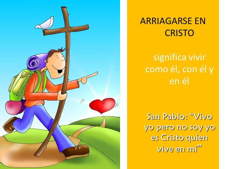 San Pablo: Vivo yo pero no soy yo es Cristo quien vive en mí ARRIAGARSE EN CRISTO significa vivir como él, con él y en él San Pablo: Vivo yo pero no s