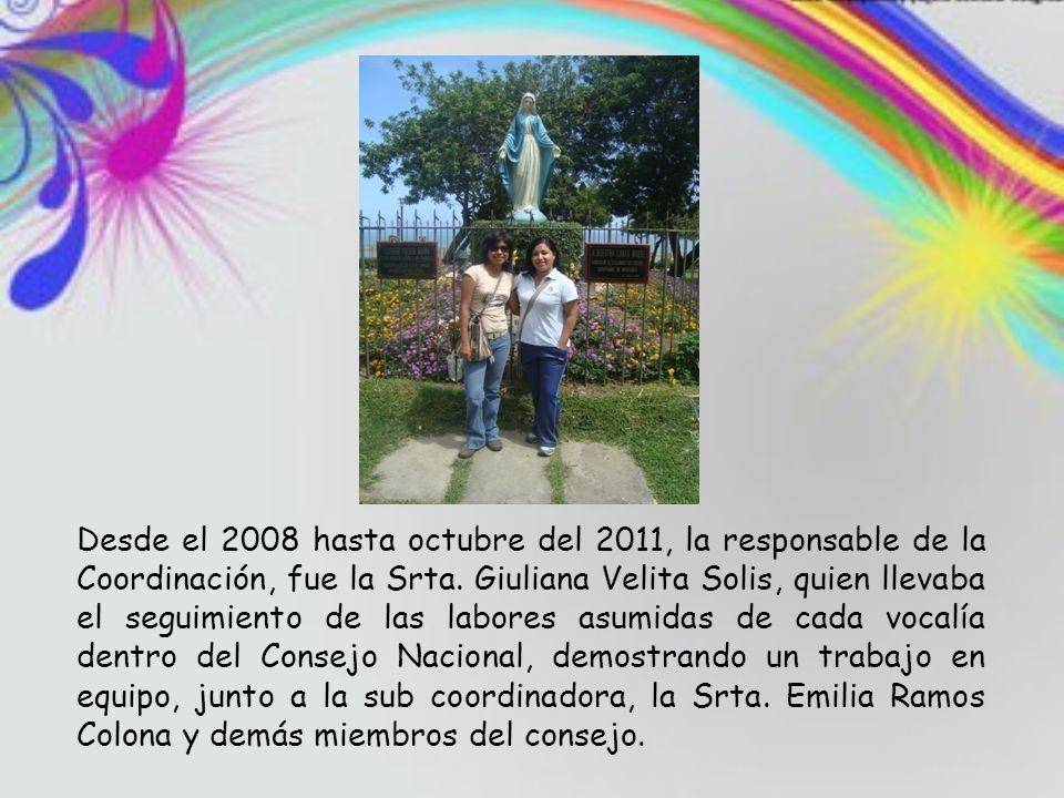 Desde el 2008 hasta octubre del 2011, la responsable de la Coordinación, fue la Srta. Giuliana Velita Solis, quien llevaba el seguimiento de las labor