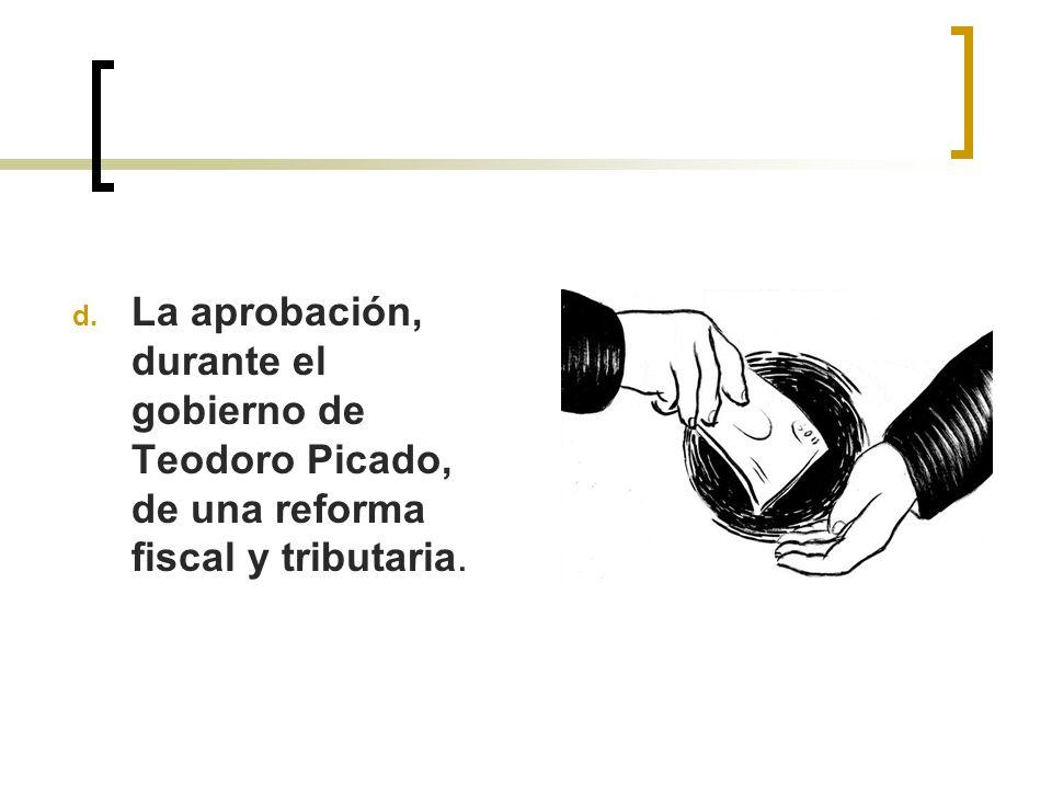 d. La aprobación, durante el gobierno de Teodoro Picado, de una reforma fiscal y tributaria.