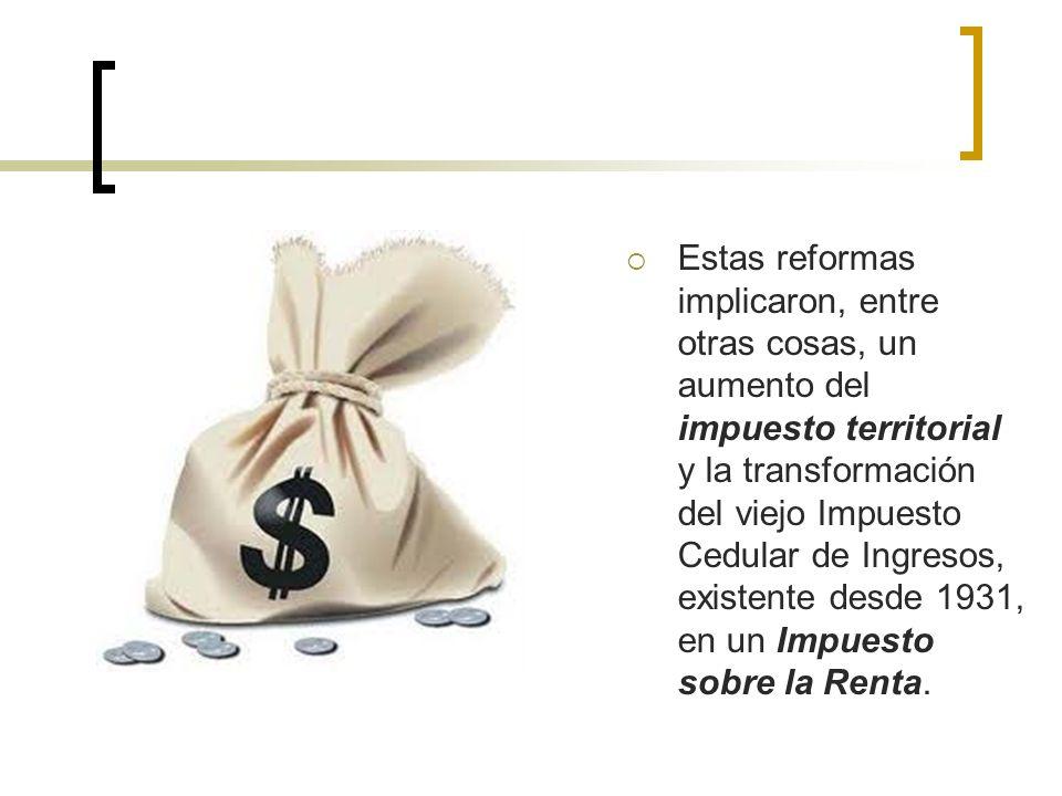 Estas reformas implicaron, entre otras cosas, un aumento del impuesto territorial y la transformación del viejo Impuesto Cedular de Ingresos, existent
