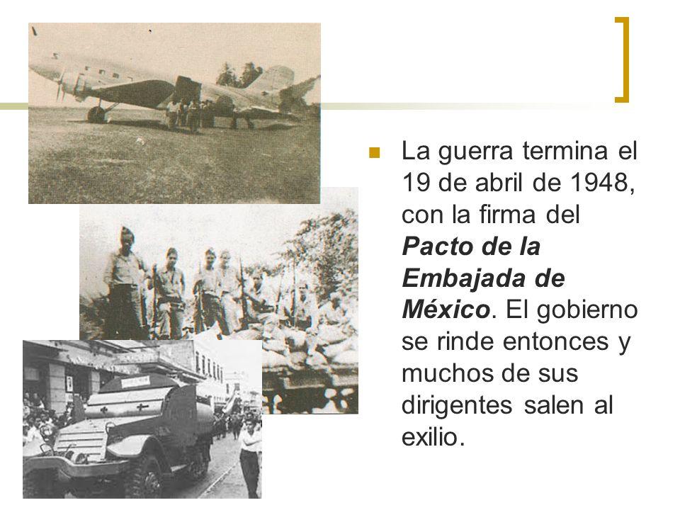 La guerra termina el 19 de abril de 1948, con la firma del Pacto de la Embajada de México. El gobierno se rinde entonces y muchos de sus dirigentes sa
