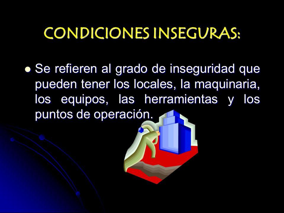 CONDICIONES INSEGURAS: Se refieren al grado de inseguridad que pueden tener los locales, la maquinaria, los equipos, las herramientas y los puntos de