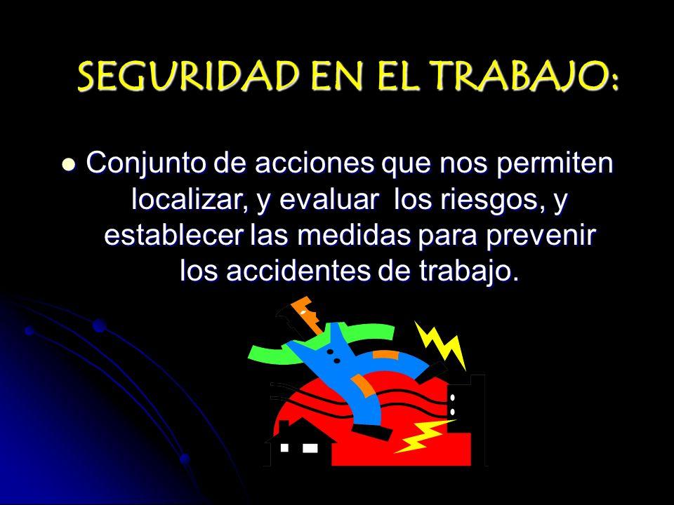 SEGURIDAD EN EL TRABAJO: Conjunto de acciones que nos permiten localizar, y evaluar los riesgos, y establecer las medidas para prevenir los accidentes