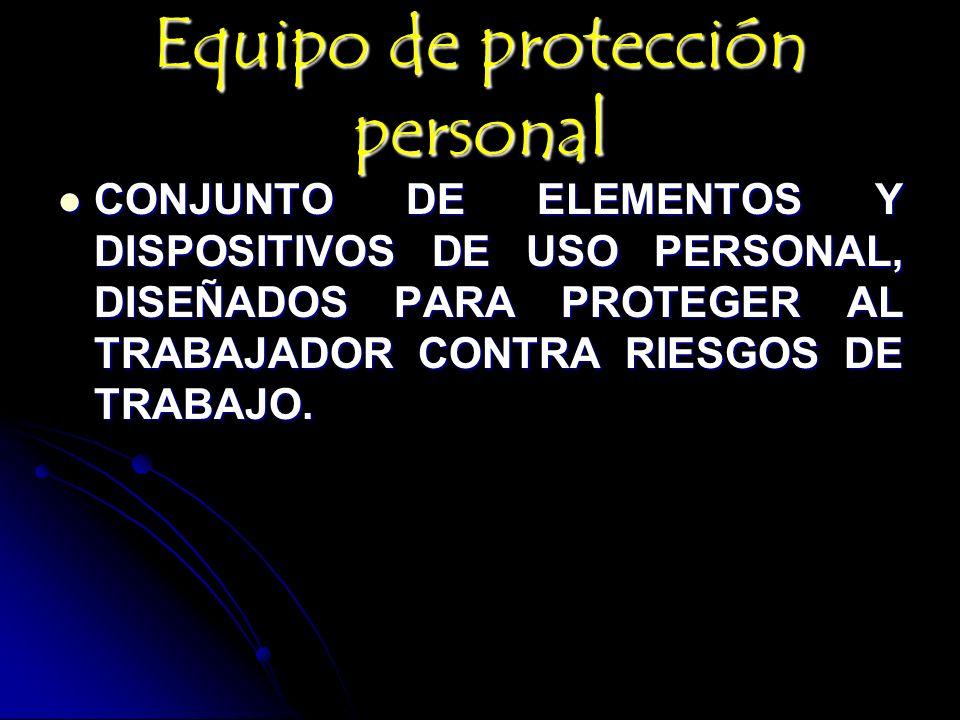 Equipo de protección personal CONJUNTO DE ELEMENTOS Y DISPOSITIVOS DE USO PERSONAL, DISEÑADOS PARA PROTEGER AL TRABAJADOR CONTRA RIESGOS DE TRABAJO. C