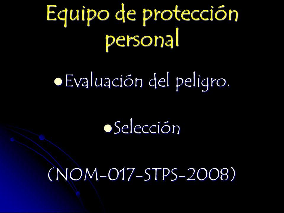Equipo de protección personal Evaluación del peligro. Evaluación del peligro. Selección Selección(NOM-017-STPS-2008)
