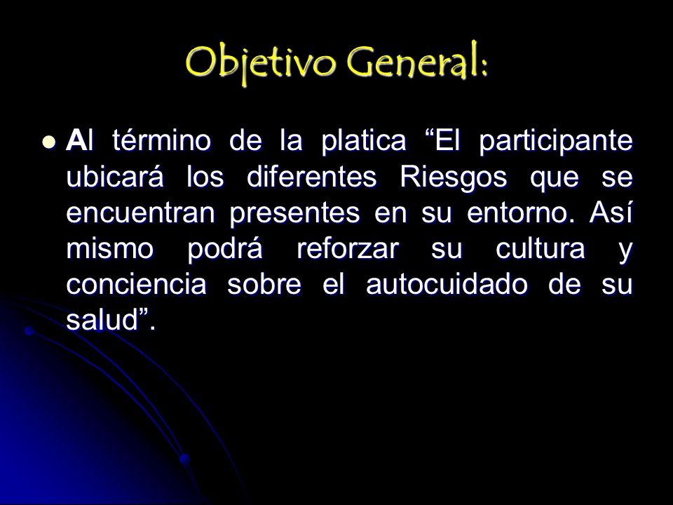 Objetivo General: Al término de la platica El participante ubicará los diferentes Riesgos que se encuentran presentes en su entorno. Así mismo podrá r