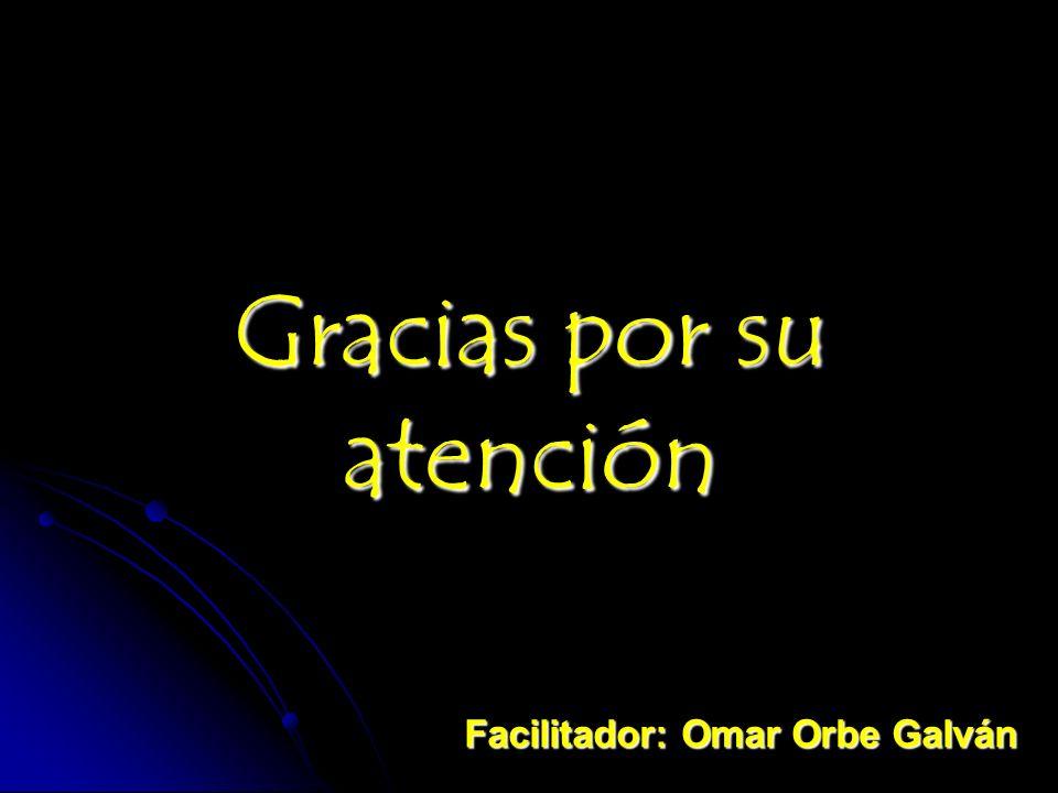 Gracias por su atención Facilitador: Omar Orbe Galván
