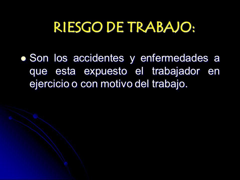 RIESGO DE TRABAJO: Son los accidentes y enfermedades a que esta expuesto el trabajador en ejercicio o con motivo del trabajo. Son los accidentes y enf