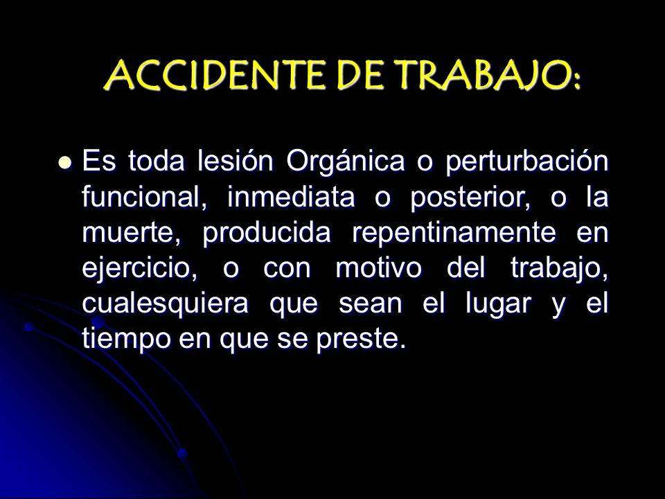 ACCIDENTE DE TRABAJO: Es toda lesión Orgánica o perturbación funcional, inmediata o posterior, o la muerte, producida repentinamente en ejercicio, o c
