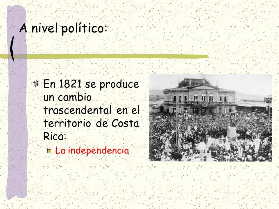 A nivel político: En 1821 se produce un cambio trascendental en el territorio de Costa Rica: La independencia