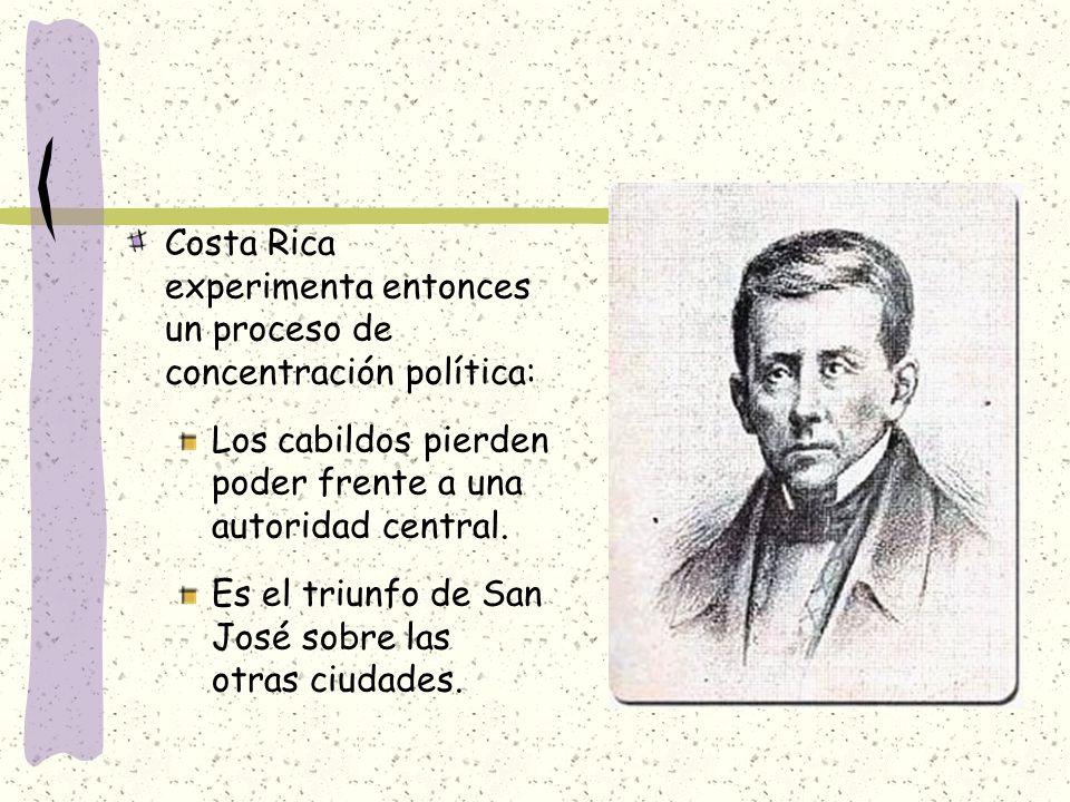 Costa Rica experimenta entonces un proceso de concentración política: Los cabildos pierden poder frente a una autoridad central. Es el triunfo de San