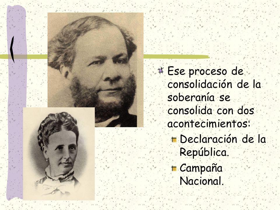 Ese proceso de consolidación de la soberanía se consolida con dos acontecimientos: Declaración de la República. Campaña Nacional.