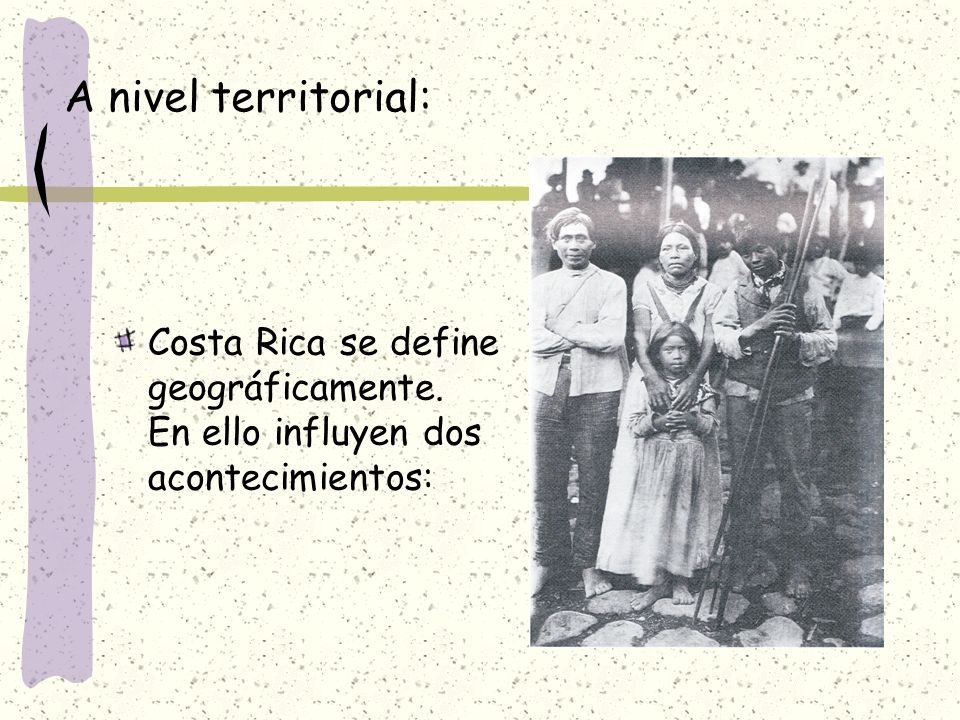 A nivel territorial: Costa Rica se define geográficamente. En ello influyen dos acontecimientos: