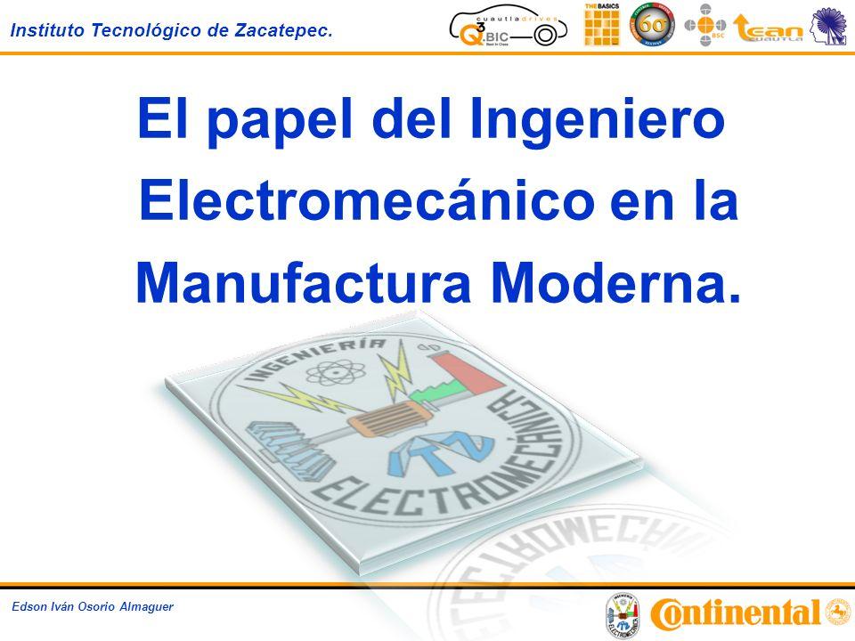 Instituto Tecnológico de Zacatepec. Edson Iván Osorio Almaguer El papel del Ingeniero Electromecánico en la Manufactura Moderna.