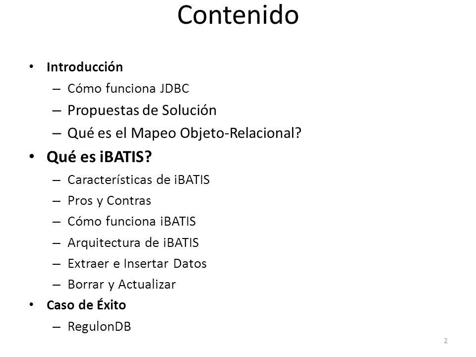Contenido Introducción – Cómo funciona JDBC – Propuestas de Solución – Qué es el Mapeo Objeto-Relacional? Qué es iBATIS? – Características de iBATIS –