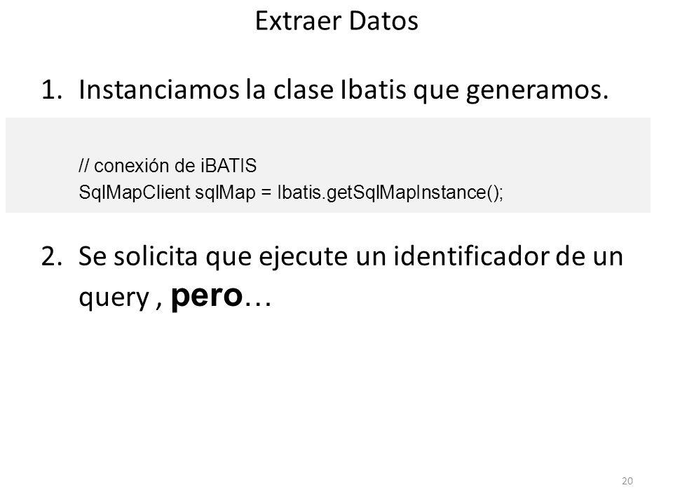 Extraer Datos 1.Instanciamos la clase Ibatis que generamos. // conexión de iBATIS SqlMapClient sqlMap = Ibatis.getSqlMapInstance(); 2.Se solicita que