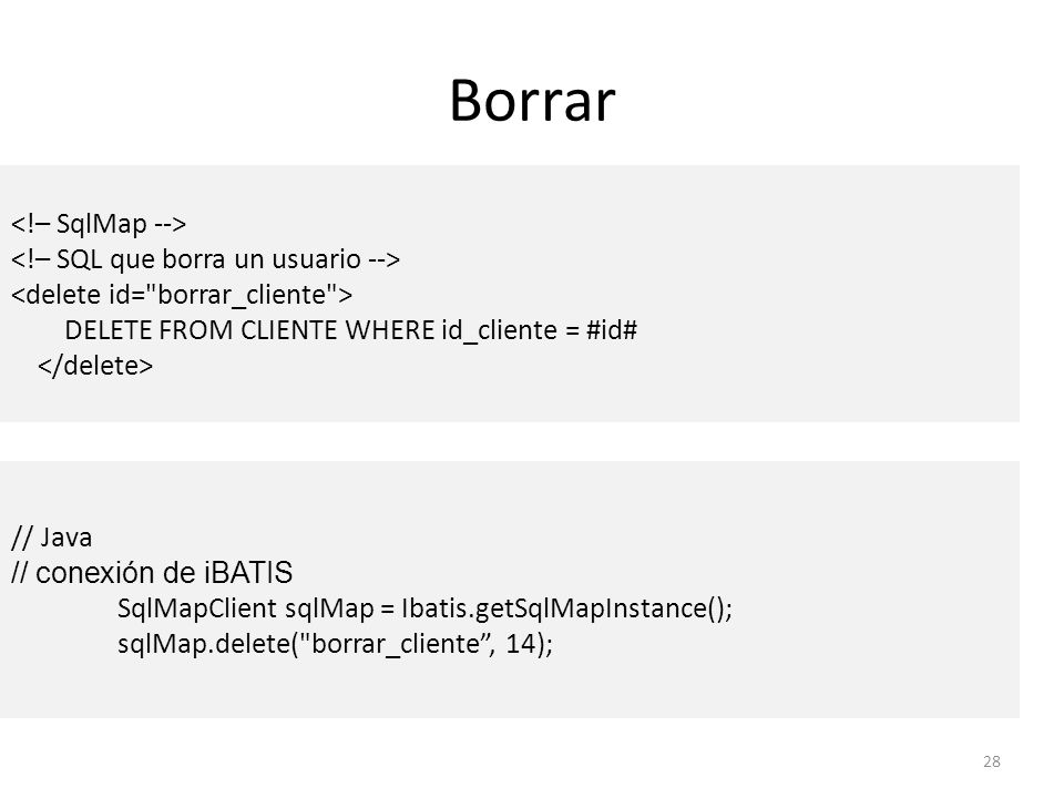 Borrar 28 DELETE FROM CLIENTE WHERE id_cliente = #id# // Java // conexión de iBATIS SqlMapClient sqlMap = Ibatis.getSqlMapInstance(); sqlMap.delete(
