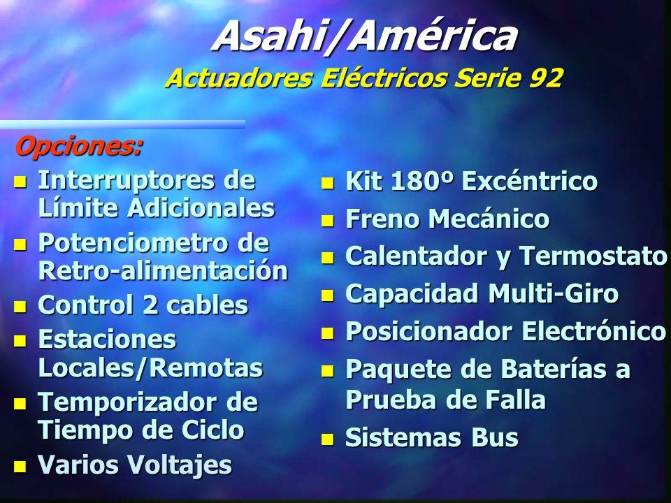 Opciones: n Interruptores de Límite Adicionales n Potenciometro de Retro-alimentación n Control 2 cables n Estaciones Locales/Remotas n Temporizador de Tiempo de Ciclo n Varios Voltajes n Kit 180º Excéntrico n Freno Mecánico n Calentador y Termostato n Capacidad Multi-Giro n Posicionador Electrónico n Paquete de Baterías a Prueba de Falla n Sistemas Bus Asahi/América Actuadores Eléctricos Serie 92