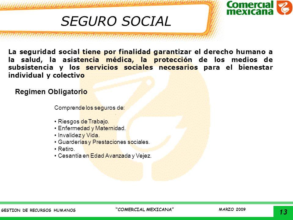 13 GESTION DE RECURSOS HUMANOS COMERCIAL MEXICANA MARZO 2009 SEGURO SOCIAL La seguridad social tiene por finalidad garantizar el derecho humano a la s