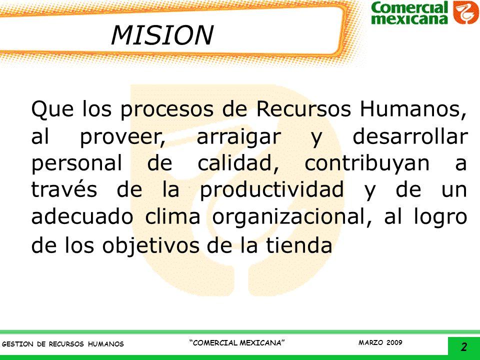 2 GESTION DE RECURSOS HUMANOS COMERCIAL MEXICANA MARZO 2009 MISION Que los procesos de Recursos Humanos, al proveer, arraigar y desarrollar personal d