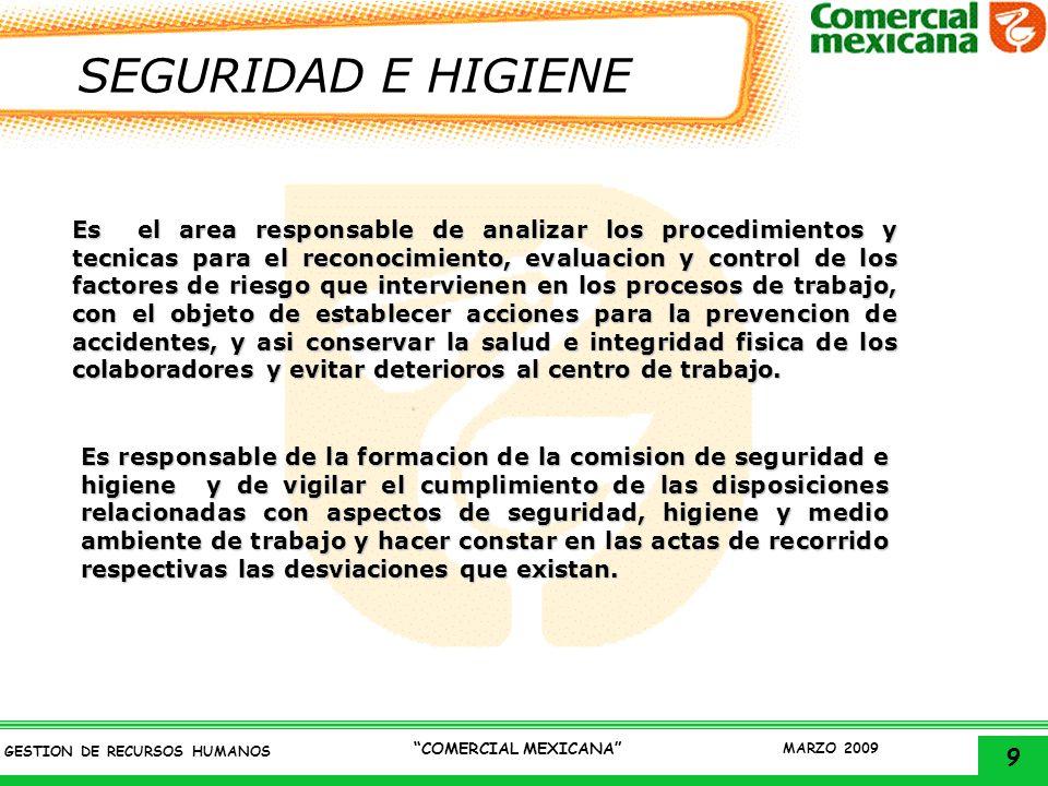 9 GESTION DE RECURSOS HUMANOS COMERCIAL MEXICANA MARZO 2009 SEGURIDAD E HIGIENE Es el area responsable de analizar los procedimientos y tecnicas para