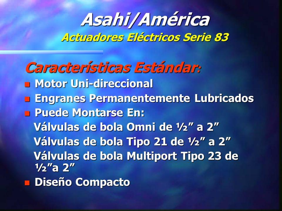 Características Estándar : n Motor Uni-direccional n Engranes Permanentemente Lubricados n Puede Montarse En: Válvulas de bola Omni de ½ a 2 Válvulas de bola Omni de ½ a 2 Válvulas de bola Tipo 21 de ½ a 2 Válvulas de bola Tipo 21 de ½ a 2 Válvulas de bola Multiport Tipo 23 de ½a 2 Válvulas de bola Multiport Tipo 23 de ½a 2 n Diseño Compacto Asahi/América Actuadores Eléctricos Serie 83