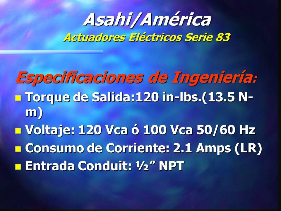 Especificaciones de Ingeniería : n Torque de Salida:120 in-lbs.(13.5 N- m) n Voltaje: 120 Vca ó 100 Vca 50/60 Hz n Consumo de Corriente: 2.1 Amps (LR) n Entrada Conduit: ½ NPT Asahi/América Actuadores Eléctricos Serie 83