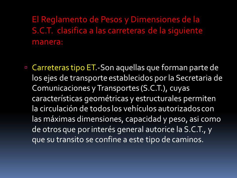 El Reglamento de Pesos y Dimensiones de la S.C.T. clasifica a las carreteras de la siguiente manera: Carreteras tipo ET.-Son aquellas que forman parte