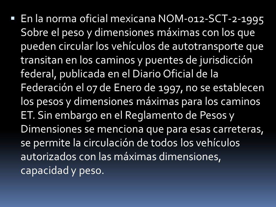 En la norma oficial mexicana NOM-012-SCT-2-1995 Sobre el peso y dimensiones máximas con los que pueden circular los vehículos de autotransporte que tr
