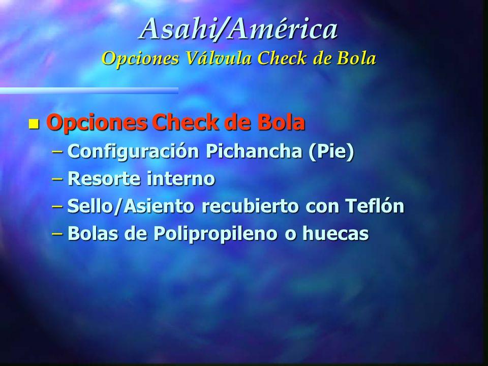 n Opciones Check de Bola –Configuración Pichancha (Pie) –Resorte interno –Sello/Asiento recubierto con Teflón –Bolas de Polipropileno o huecas Asahi/A