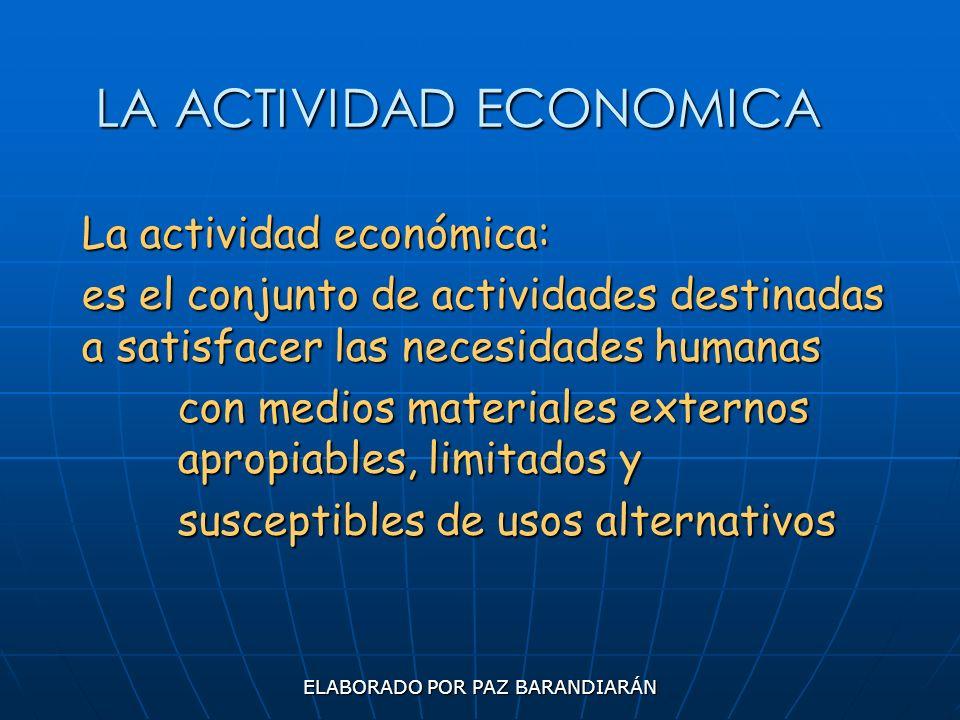ELABORADO POR PAZ BARANDIARÁN LA ACTIVIDAD ECONOMICA La actividad económica: es el conjunto de actividades destinadas a satisfacer las necesidades hum