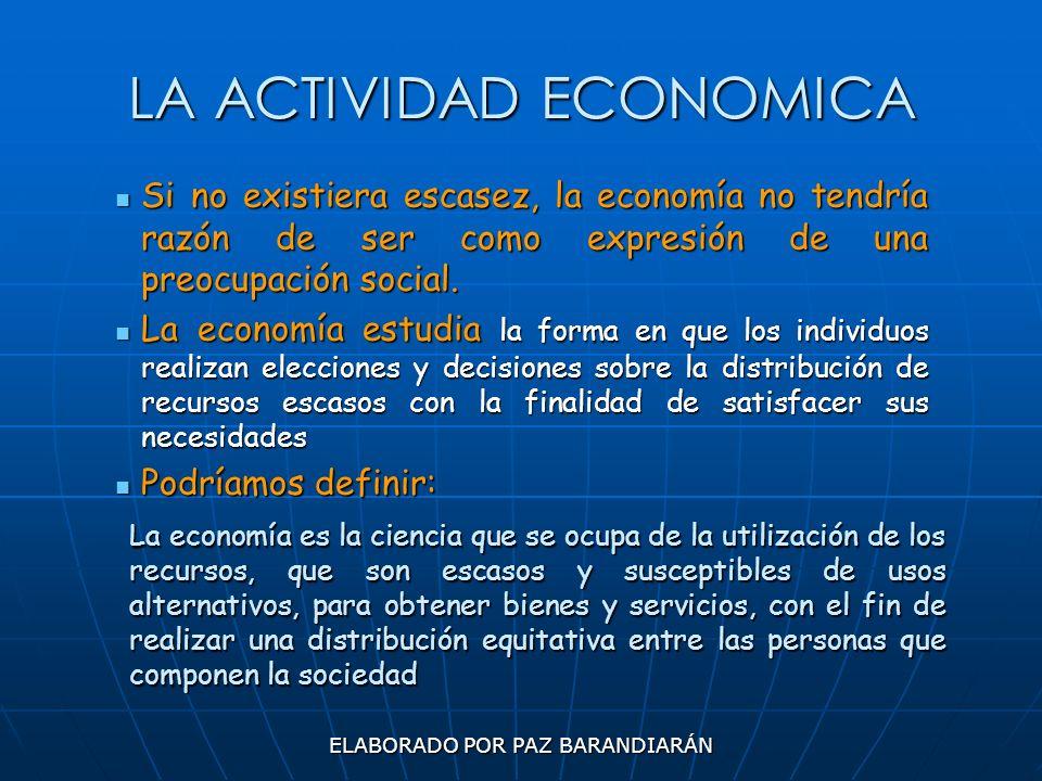 ELABORADO POR PAZ BARANDIARÁN LA ACTIVIDAD ECONOMICA Si no existiera escasez, la economía no tendría razón de ser como expresión de una preocupación s