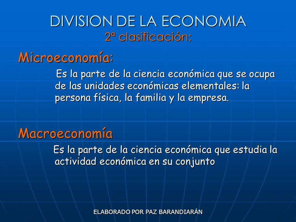 ELABORADO POR PAZ BARANDIARÁN DIVISION DE LA ECONOMIA 2ª clasificación: Microeconomía: Es la parte de la ciencia económica que se ocupa de las unidade