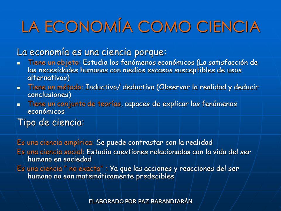 ELABORADO POR PAZ BARANDIARÁN LA ECONOMÍA COMO CIENCIA La economía es una ciencia porque: Tiene un objeto: Estudia los fenómenos económicos (La satisf