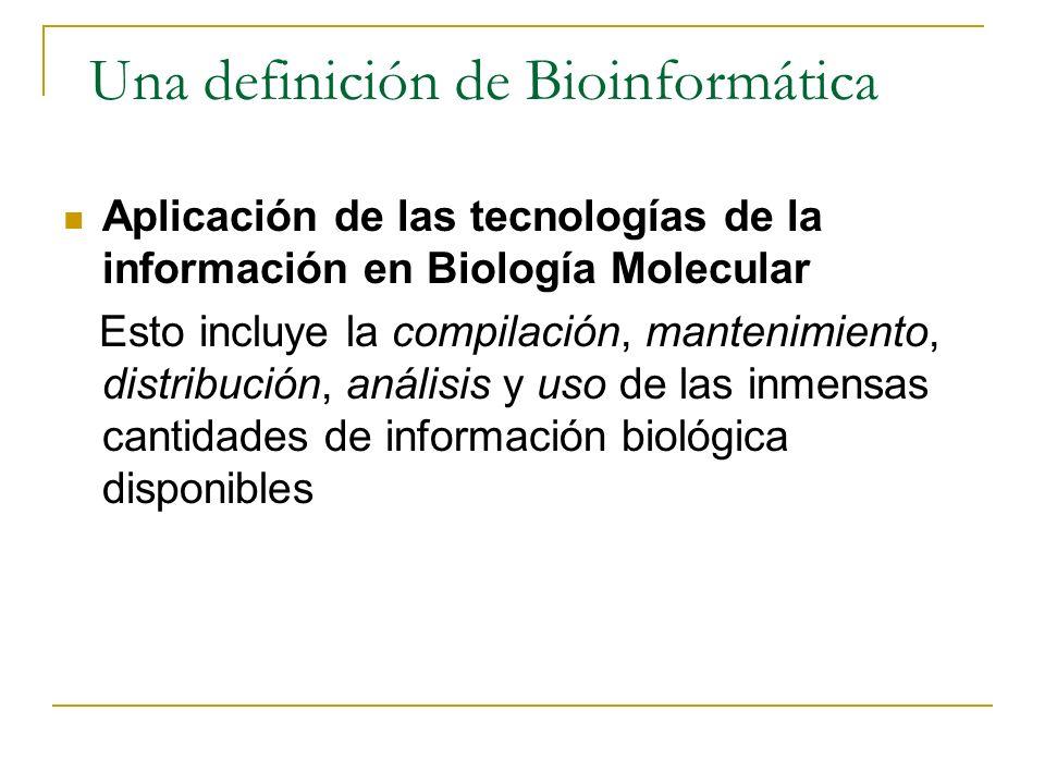 Una definición de Bioinformática Aplicación de las tecnologías de la información en Biología Molecular Esto incluye la compilación, mantenimiento, distribución, análisis y uso de las inmensas cantidades de información biológica disponibles