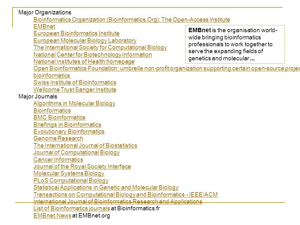 Major Organizations Bioinformatics Organization (Bioinformatics.Org): The Open-Access Institute EMBnet European Bioinformatics Institute European Molecular Biology Laboratory The International Society for Computational Biology National Center for Biotechnology Information National Institutes of Health homepage Open Bioinformatics Foundation: umbrella non-profit organization supporting certain open-source projects in bioinformatics Swiss Institute of Bioinformatics Wellcome Trust Sanger Institute Major Journals Algorithms in Molecular Biology Bioinformatics BMC Bioinformatics Briefings in Bioinformatics Evolutionary Bioinformatics Genome Research The International Journal of Biostatistics Journal of Computational Biology Cancer Informatics Journal of the Royal Society Interface Molecular Systems Biology PLoS Computational Biology Statistical Applications in Genetic and Molecular Biology Transactions on Computational Biology and Bioinformatics - IEEE/ACM International Journal of Bioinformatics Research and Applications List of Bioinformatics journalsList of Bioinformatics journals at Bioinformatics.fr EMBnet.NewsEMBnet.News at EMBnet.org EMBnet is the organisation world- wide bringing bioinformatics professionals to work together to serve the expanding fields of genetics and molecular...