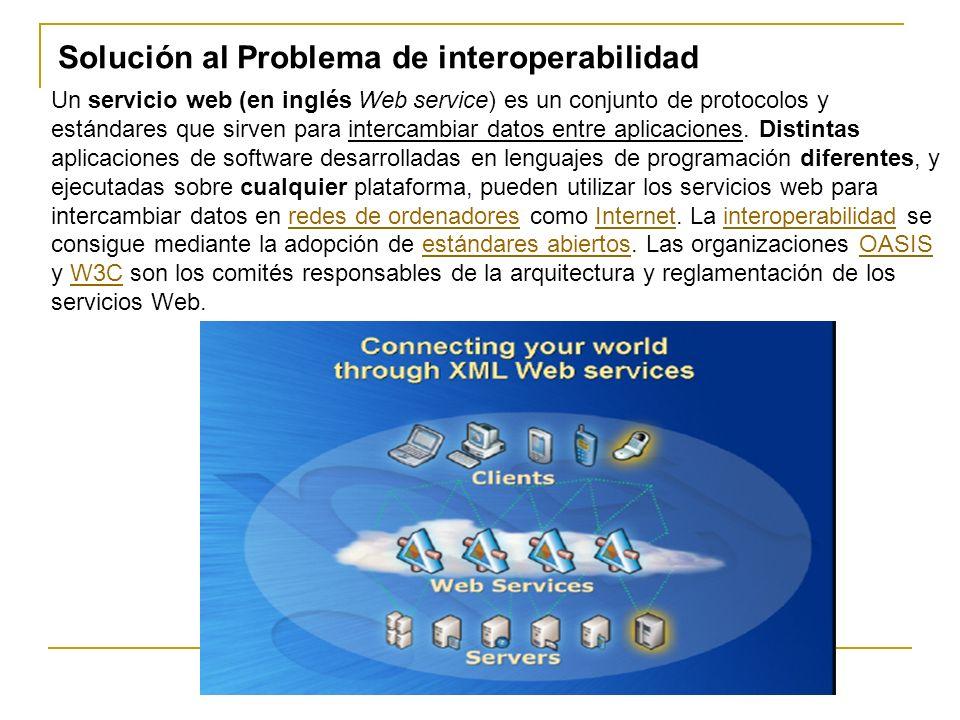 Solución al Problema de interoperabilidad Un servicio web (en inglés Web service) es un conjunto de protocolos y estándares que sirven para intercambiar datos entre aplicaciones.