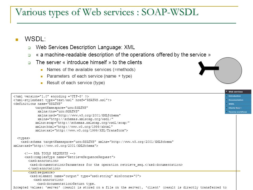 WSDL: Web Services Description Language: XML « a machine-readable description of the operations offered by the service » The server « introduce himself » to the clients Names of the available services (=methods) Parameters of each service (name + type) Result of each service (type) Various types of Web services : SOAP-WSDL <definitions name= RSATWS targetNamespace= urn:RSATWS xmlns:tns= urn:RSATWS xmlns:xsd= http://www.w3.org/2001/XMLSchema xmlns= http://schemas.xmlsoap.org/wsdl/ xmlns:soap= http://schemas.xmlsoap.org/wsdl/soap/ xmlns:html= http://www.w3.org/1999/xhtml xmlns:xsl= http://www.w3.org/1999/XSL/Transform > Parameters for the operation retrieve_seq.