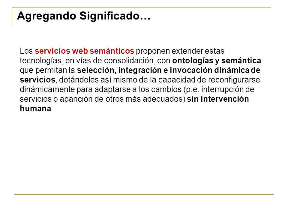 Los servicios web semánticos proponen extender estas tecnologías, en vías de consolidación, con ontologías y semántica que permitan la selección, inte