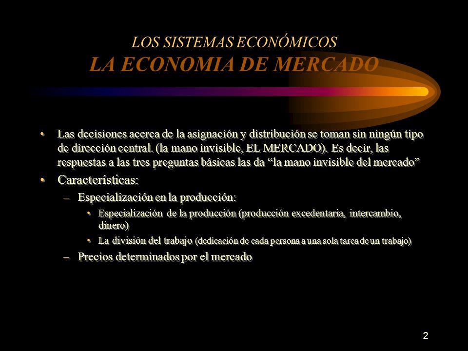 2 LOS SISTEMAS ECONÓMICOS LA ECONOMIA DE MERCADO Las decisiones acerca de la asignación y distribución se toman sin ningún tipo de dirección central.