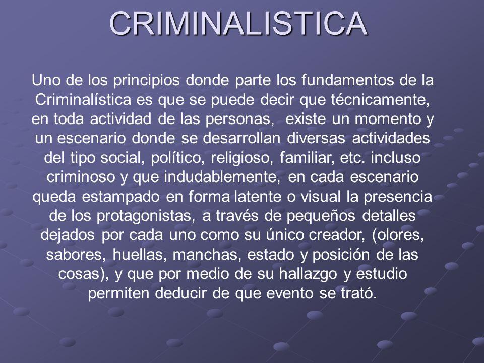 CRIMINALISTICA Uno de los principios donde parte los fundamentos de la Criminalística es que se puede decir que técnicamente, en toda actividad de las