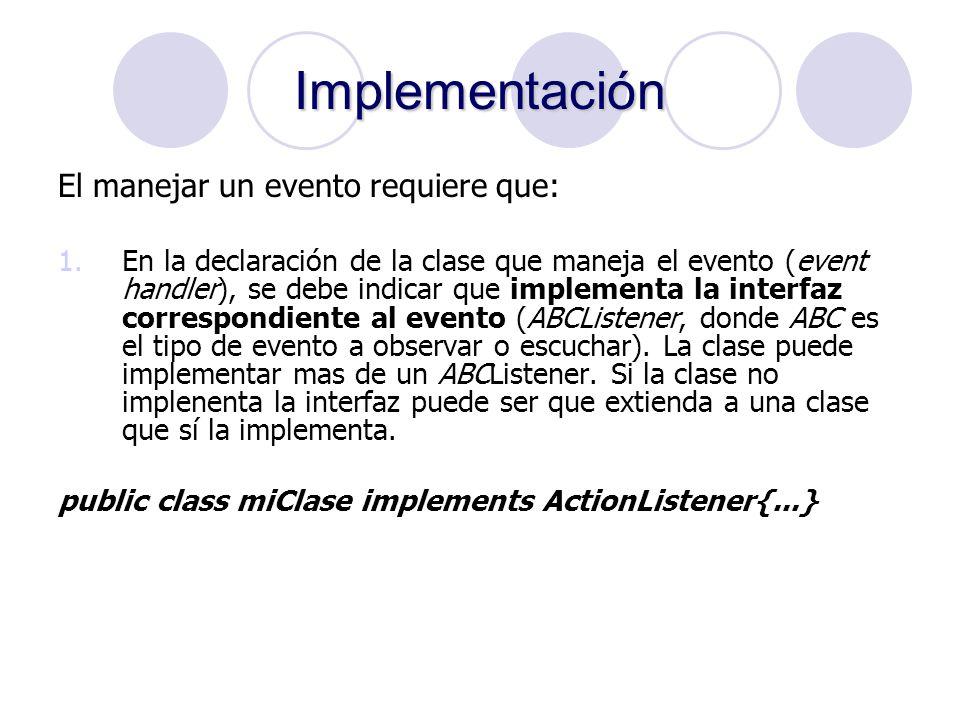 Implementación El manejar un evento requiere que: 1.En la declaración de la clase que maneja el evento (event handler), se debe indicar que implementa