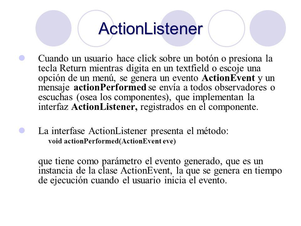 ActionListener Cuando un usuario hace click sobre un botón o presiona la tecla Return mientras digita en un textfield o escoje una opción de un menú,