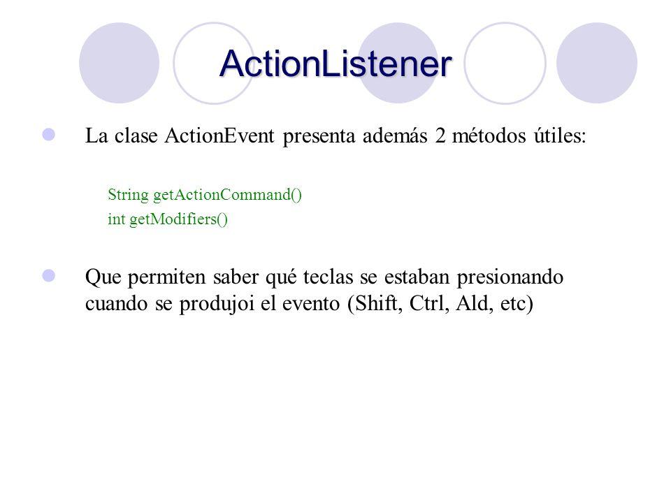 ActionListener La clase ActionEvent presenta además 2 métodos útiles: String getActionCommand() int getModifiers() Que permiten saber qué teclas se es