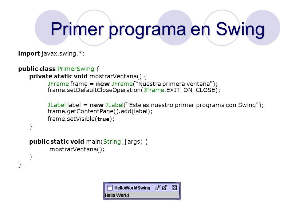 Segundo programa en Swing import javax.swing.*; import java.awt.event.*; public class SegundoSwing implements ActionListener { private static int numero_clicks = 0; private static void mostrarVentana() { JFrame frame = new JFrame(Nuestra primera ventana ); frame.setDefaultCloseOperation(JFrame.EXIT_ON_CLOSE); Jbutton boton = new JButton(Comienza a dar click! ); frame.getContentPane().add(boton); frame.setVisible(true); boton.addActionListener(this); } public void actionPerformed(ActionEvent ae) { numero_clicks++; boton.setText(Numero de clicks: + numero_clicks); } public static void main(String[] args) { mostrarVentana(); }