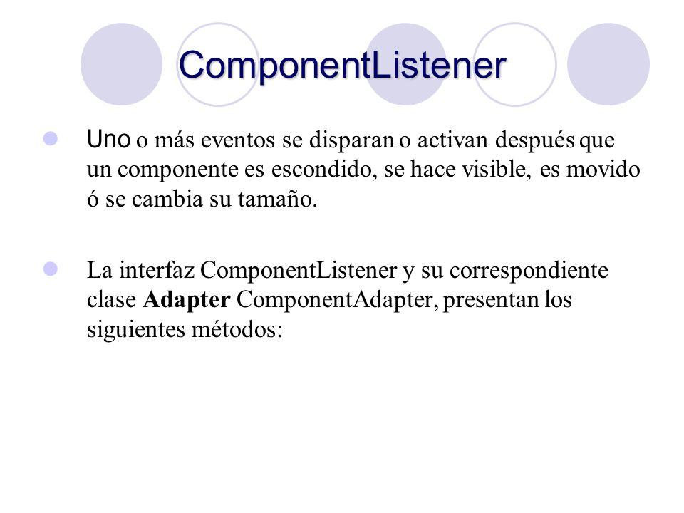 ComponentListener Uno o más eventos se disparan o activan después que un componente es escondido, se hace visible, es movido ó se cambia su tamaño. La