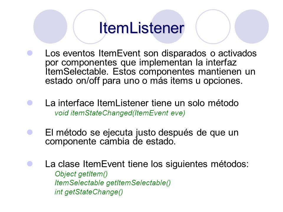 ItemListener Los eventos ItemEvent son disparados o activados por componentes que implementan la interfaz ItemSelectable. Estos componentes mantienen