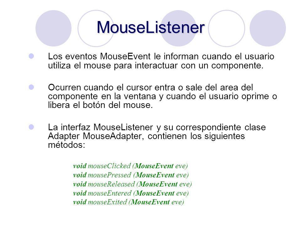 MouseListener Los eventos MouseEvent le informan cuando el usuario utiliza el mouse para interactuar con un componente. Ocurren cuando el cursor entra