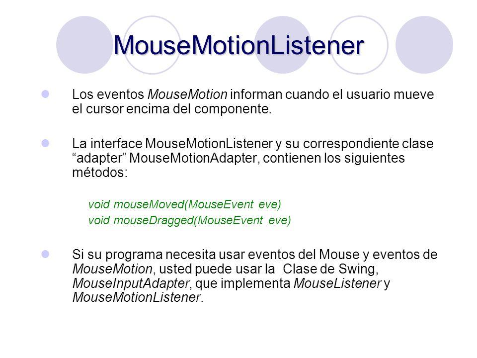MouseMotionListener Los eventos MouseMotion informan cuando el usuario mueve el cursor encima del componente. La interface MouseMotionListener y su co