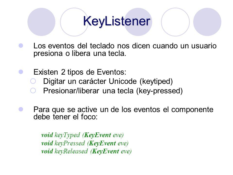 KeyListener Los eventos del teclado nos dicen cuando un usuario presiona o libera una tecla. Existen 2 tipos de Eventos: Digitar un carácter Unicode (